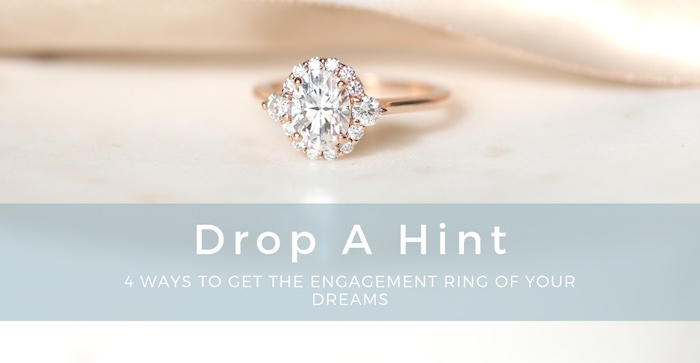 Drop A Hint: 4 Ways to Get the Ring of Your Dreams!
